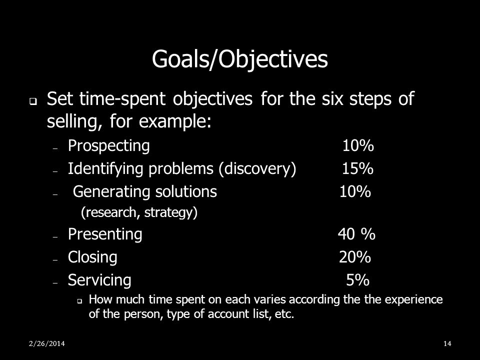 Goals/Objectives Set time-spent objectives for the six steps of selling, for example: Prospecting 10%