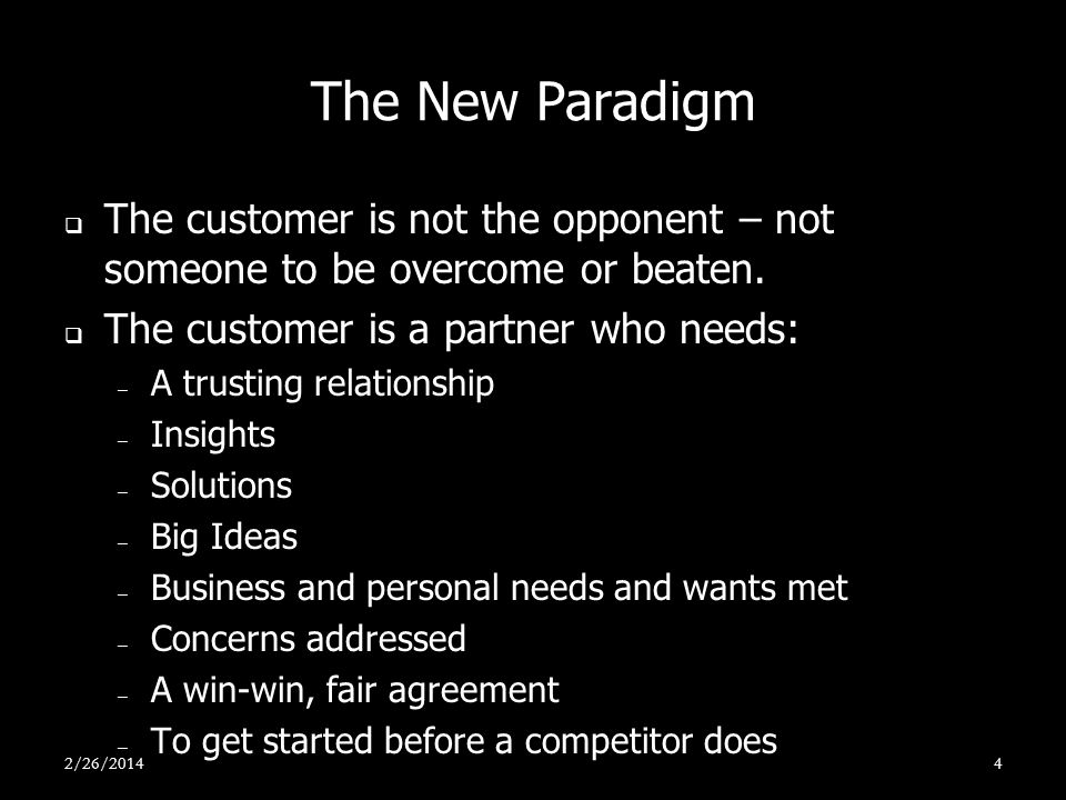 The New Paradigm The customer is not the opponent – not someone to be overcome or beaten. The customer is a partner who needs: