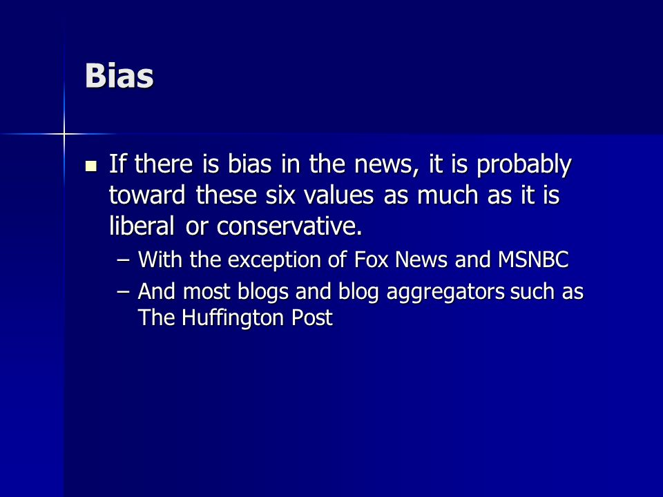 Bias If there is bias in the news, it is probably toward these six values as much as it is liberal or conservative.