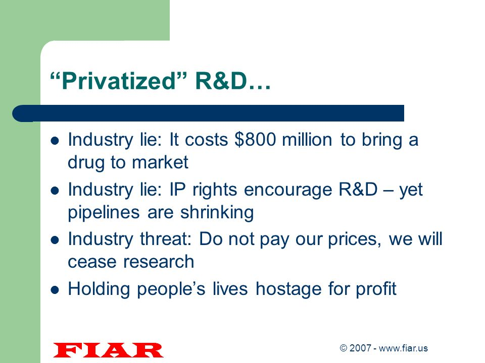 Privatized R&D… Industry lie: It costs $800 million to bring a drug to market. Industry lie: IP rights encourage R&D – yet pipelines are shrinking.