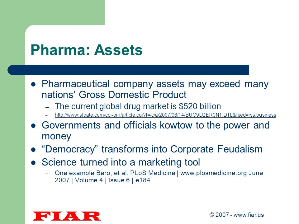 Pharma: Assets Pharmaceutical company assets may exceed many nations' Gross Domestic Product. The current global drug market is $520 billion.