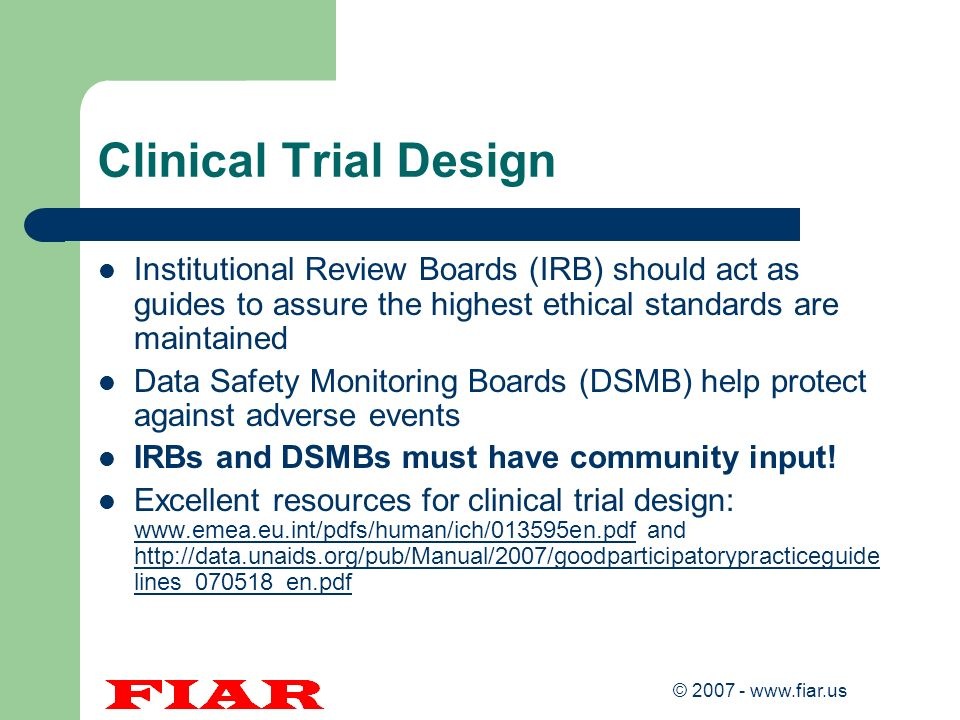 Clinical Trial Design Institutional Review Boards (IRB) should act as guides to assure the highest ethical standards are maintained.