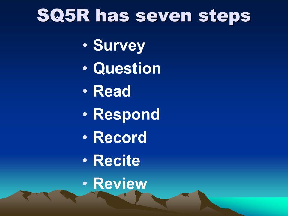 SQ5R has seven steps Survey Question Read Respond Record Recite Review