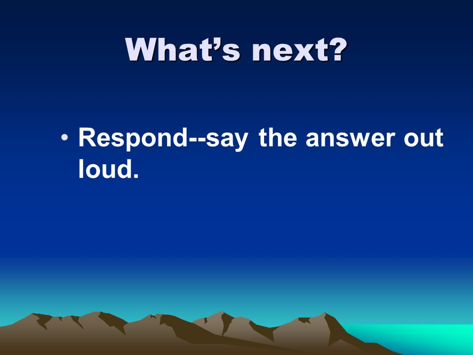 What's next Respond--say the answer out loud.