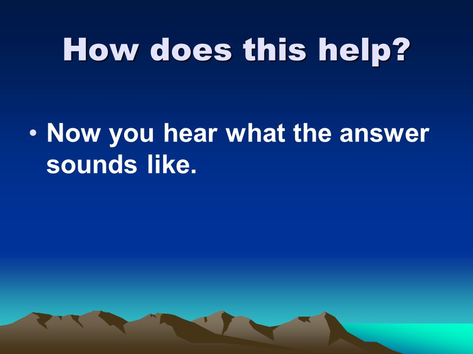 How does this help Now you hear what the answer sounds like.