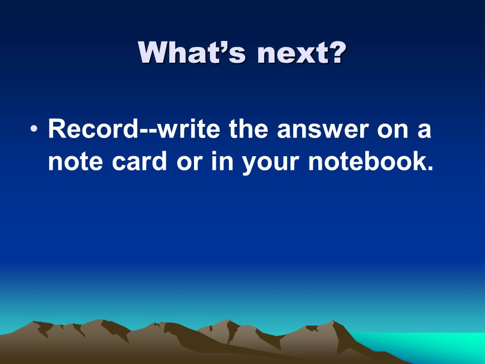 What's next Record--write the answer on a note card or in your notebook.