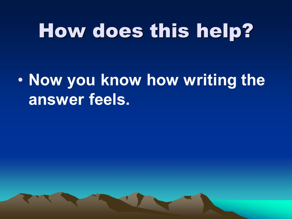 How does this help Now you know how writing the answer feels.