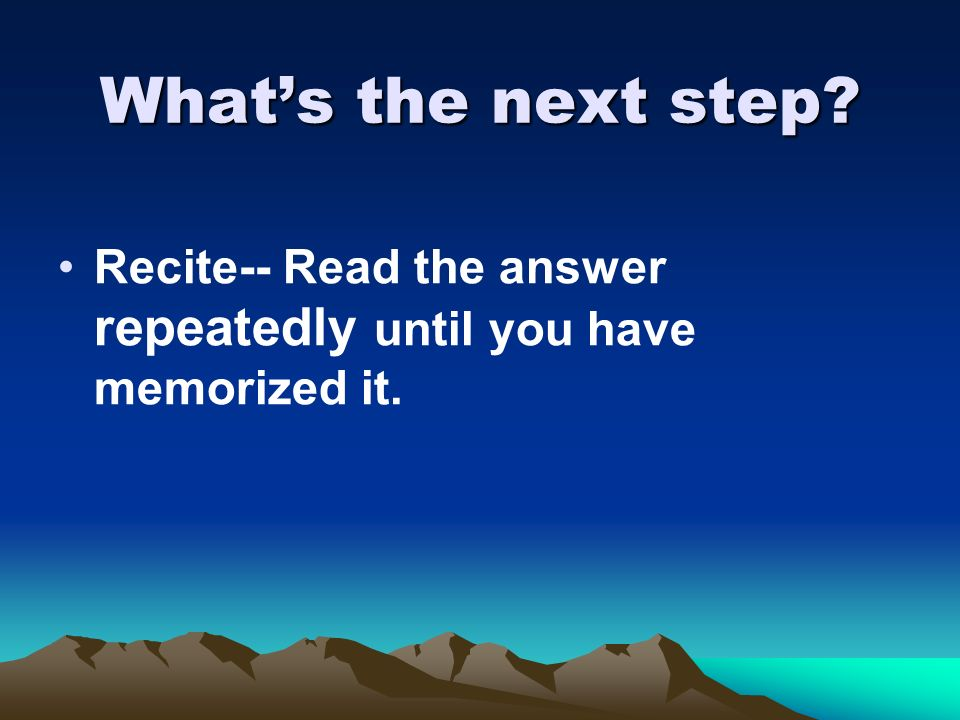 What's the next step Recite-- Read the answer repeatedly until you have memorized it.