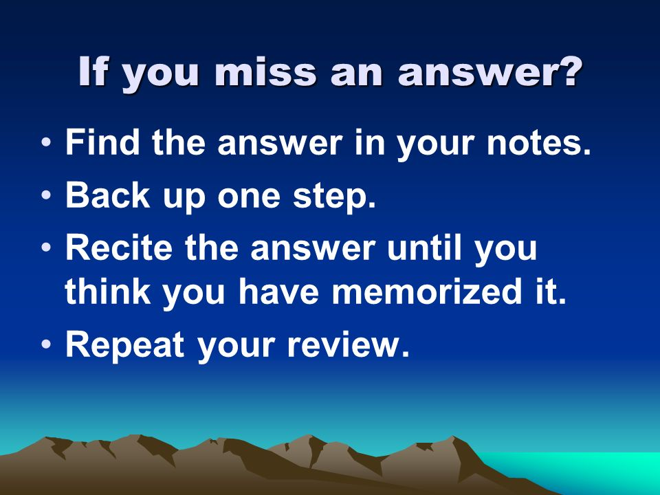 If you miss an answer Find the answer in your notes.