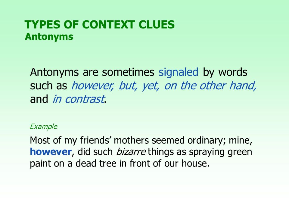 TYPES OF CONTEXT CLUES Antonyms. Antonyms are sometimes signaled by words such as however, but, yet, on the other hand, and in contrast.
