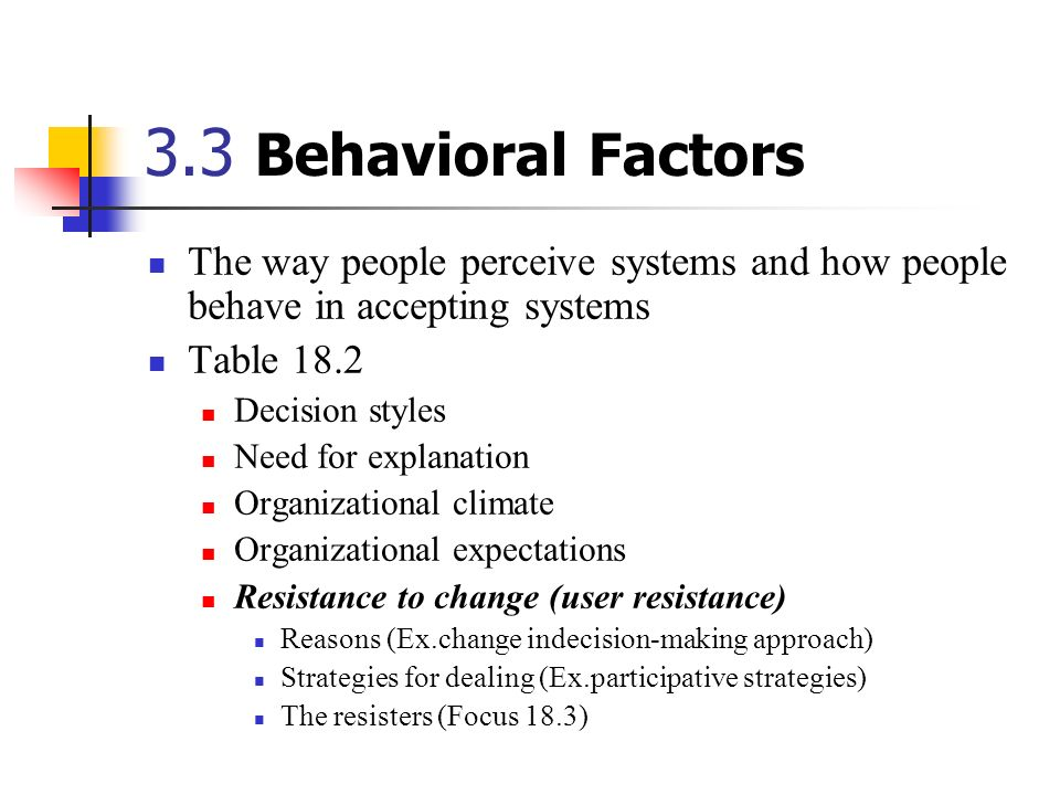 3.3 Behavioral Factors The way people perceive systems and how people behave in accepting systems. Table 18.2.