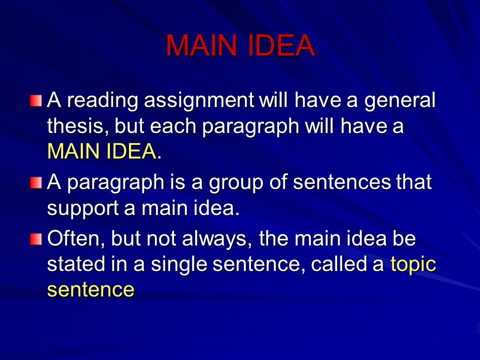 MAIN IDEA A reading assignment will have a general thesis, but each paragraph will have a MAIN IDEA.