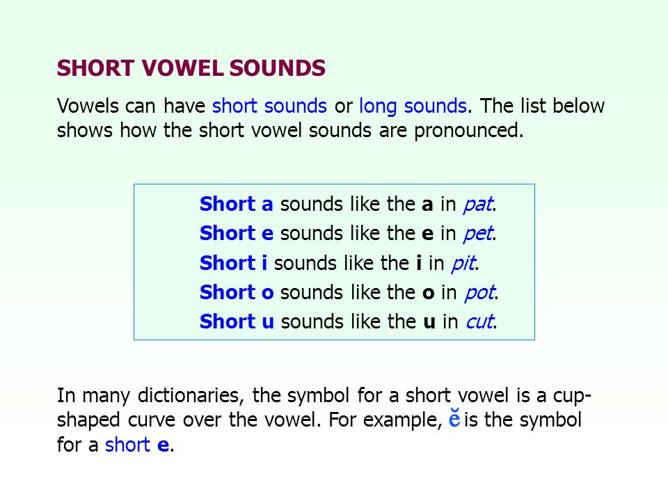 SHORT VOWEL SOUNDS Vowels can have short sounds or long sounds. The list below shows how the short vowel sounds are pronounced.