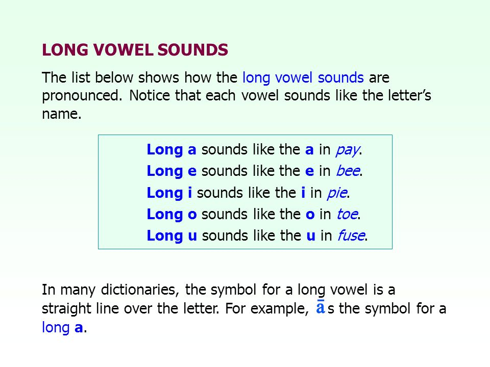 LONG VOWEL SOUNDSThe list below shows how the long vowel sounds are pronounced. Notice that each vowel sounds like the letter's name.
