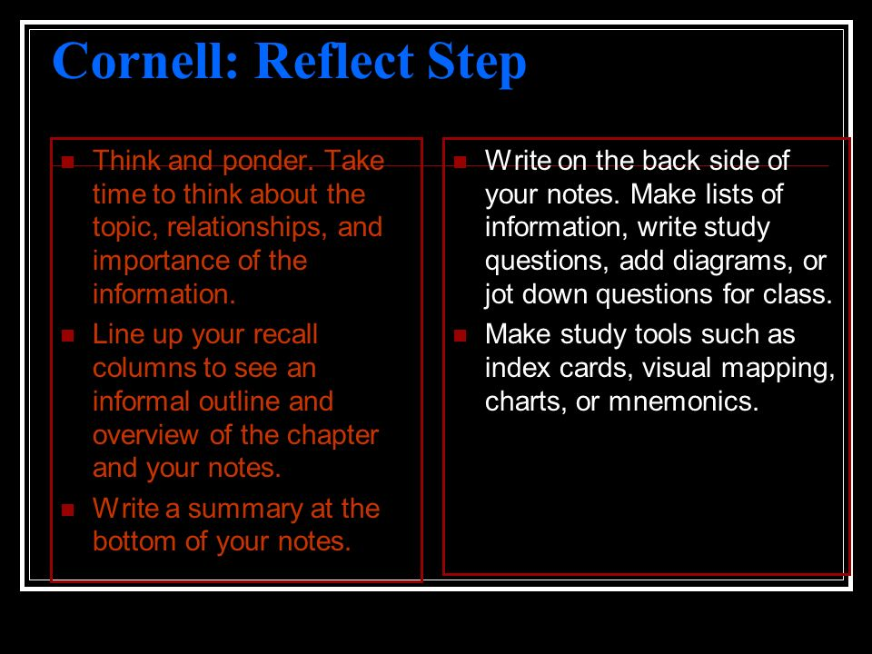 Cornell: Reflect Step Think and ponder. Take time to think about the topic, relationships, and importance of the information.