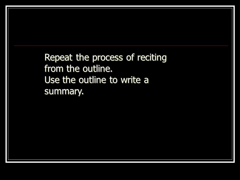 Repeat the process of reciting from the outline.