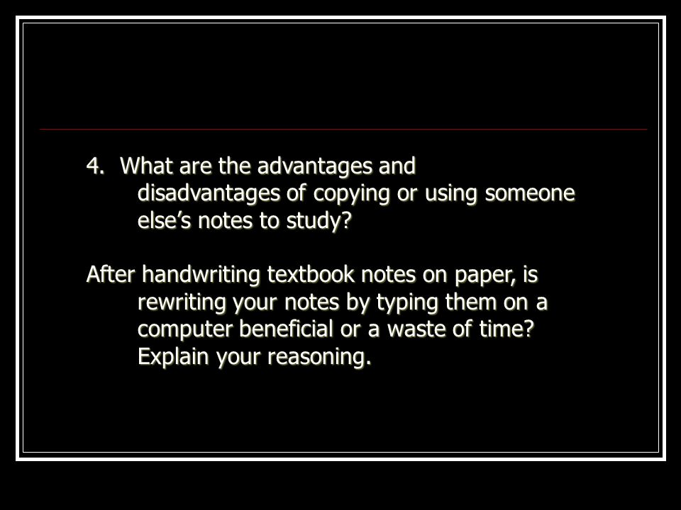 4. What are the advantages and disadvantages of copying or using someone else's notes to study