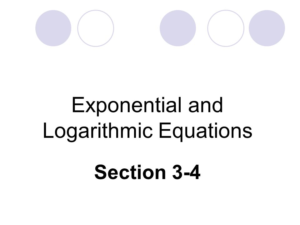 Exponential and Logarithmic Equations Section 3-4