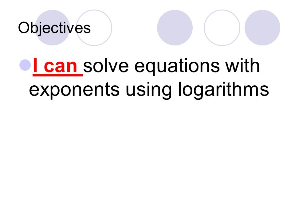 I can solve equations with exponents using logarithms