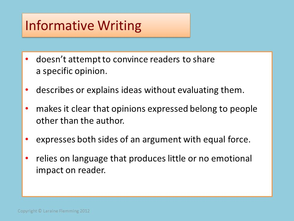 Informative Writing doesn't attempt to convince readers to share a specific opinion. describes or explains ideas without evaluating them.