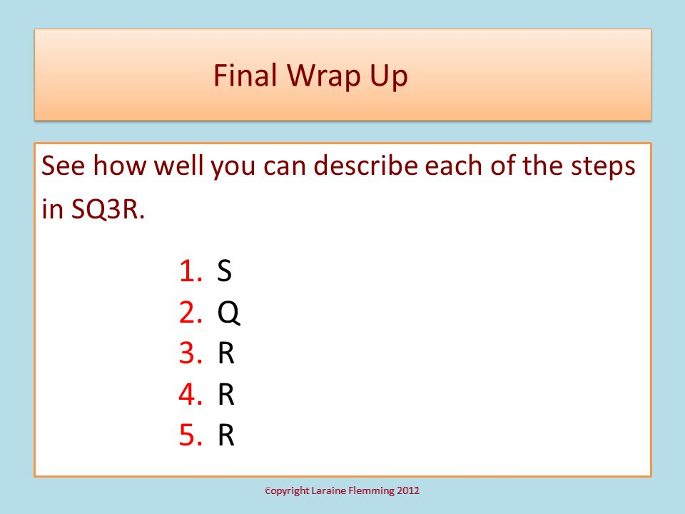 Final Wrap Up See how well you can describe each of the steps in SQ3R. S. Q. R.