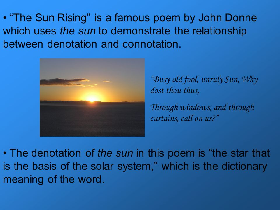 The Sun Rising is a famous poem by John Donne which uses the sun to demonstrate the relationship between denotation and connotation.