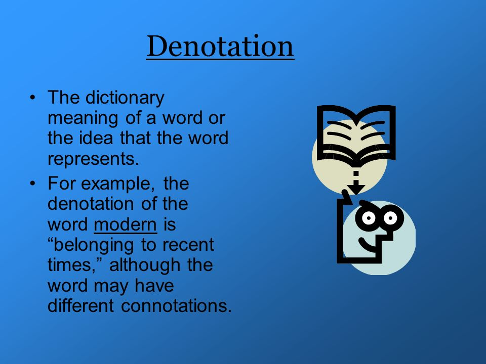 Denotation The dictionary meaning of a word or the idea that the word represents.