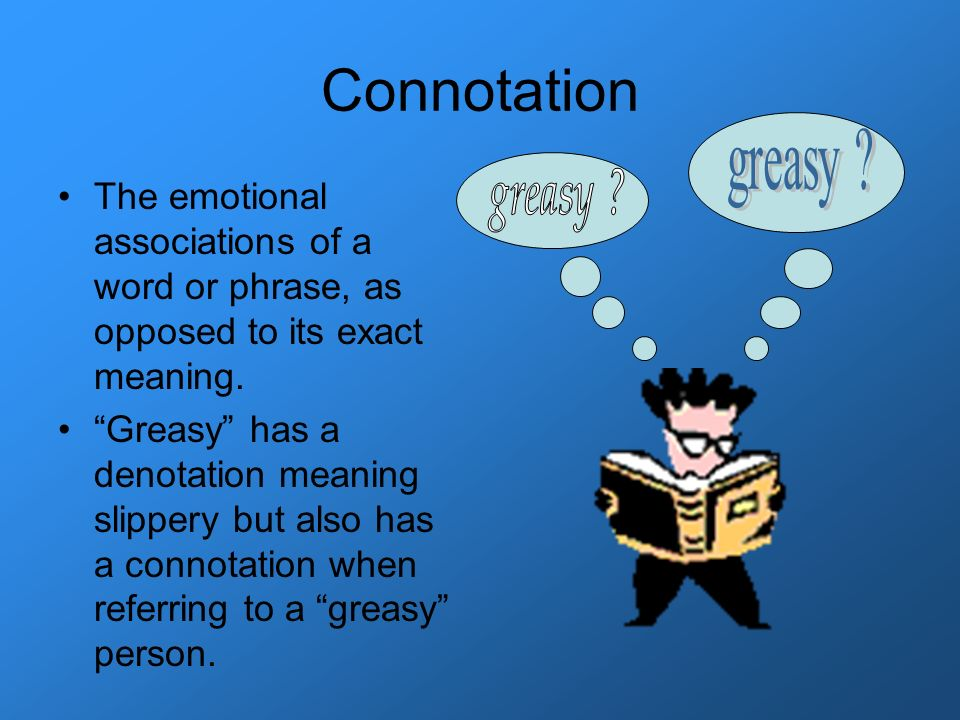 Connotation greasy The emotional associations of a word or phrase, as opposed to its exact meaning.