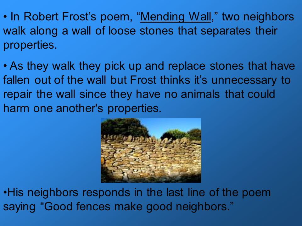 In Robert Frost's poem, Mending Wall, two neighbors walk along a wall of loose stones that separates their properties.