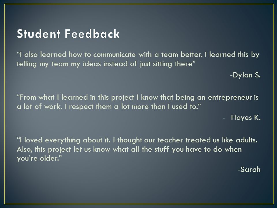 Student Feedback I also learned how to communicate with a team better. I learned this by telling my team my ideas instead of just sitting there