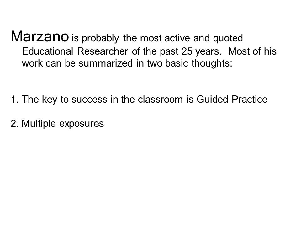 Marzano is probably the most active and quoted Educational Researcher of the past 25 years. Most of his work can be summarized in two basic thoughts: