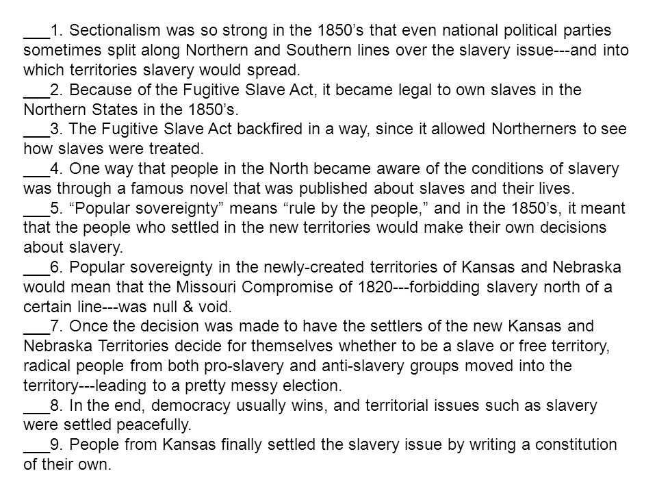 ___1. Sectionalism was so strong in the 1850's that even national political parties sometimes split along Northern and Southern lines over the slavery issue---and into which territories slavery would spread.