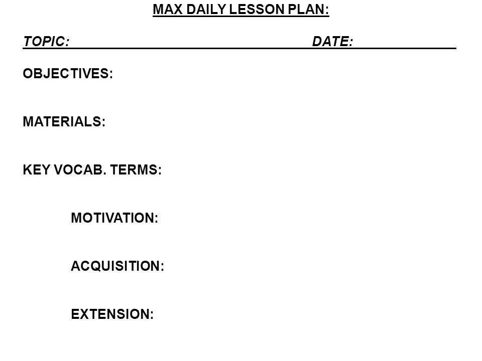 MAX DAILY LESSON PLAN: TOPIC: DATE: OBJECTIVES: MATERIALS: KEY VOCAB. TERMS: MOTIVATION: ACQUISITION: