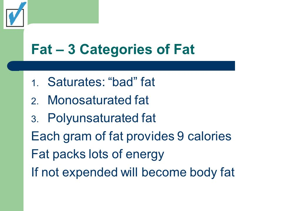 Fat – 3 Categories of Fat Saturates: bad fat Monosaturated fat