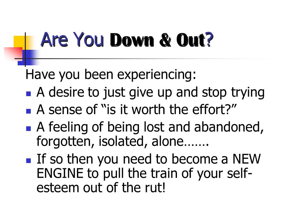 Are You Down & Out Have you been experiencing: