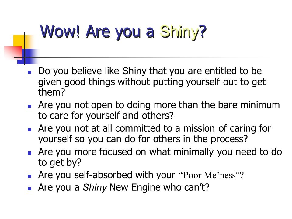 Wow! Are you a Shiny Do you believe like Shiny that you are entitled to be given good things without putting yourself out to get them