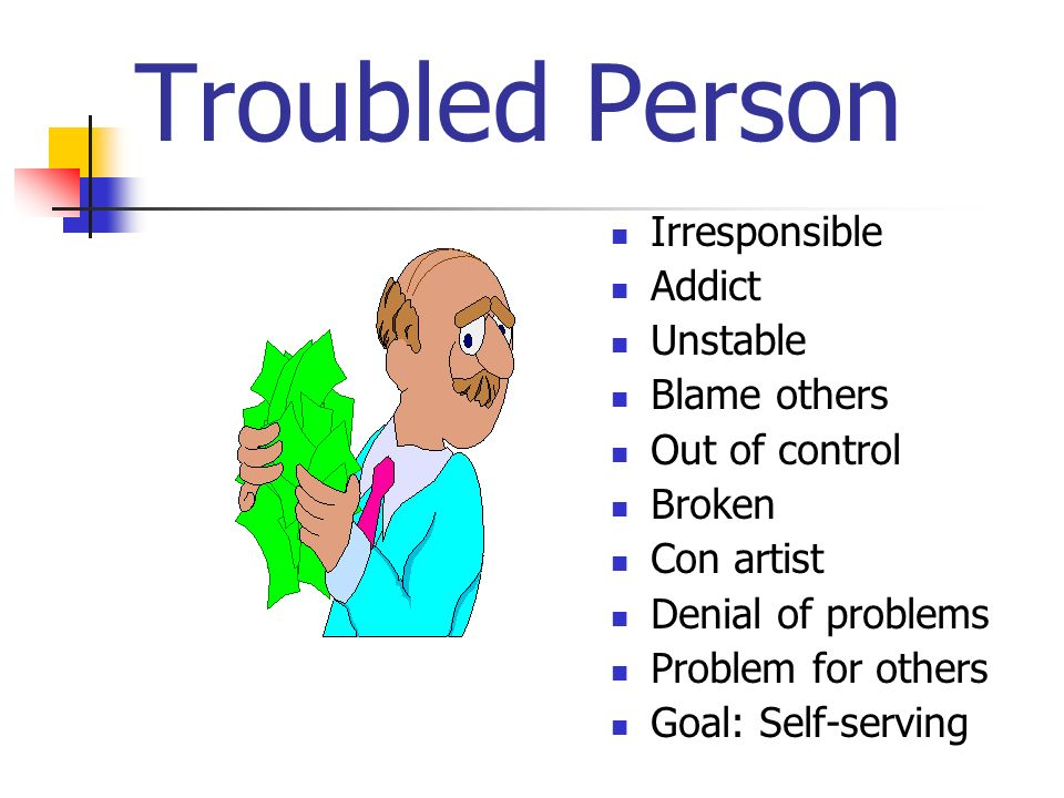 Troubled Person Irresponsible Addict Unstable Blame others