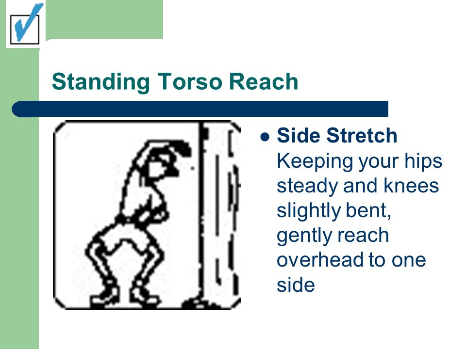 Standing Torso Reach Side Stretch Keeping your hips steady and knees slightly bent, gently reach overhead to one side.