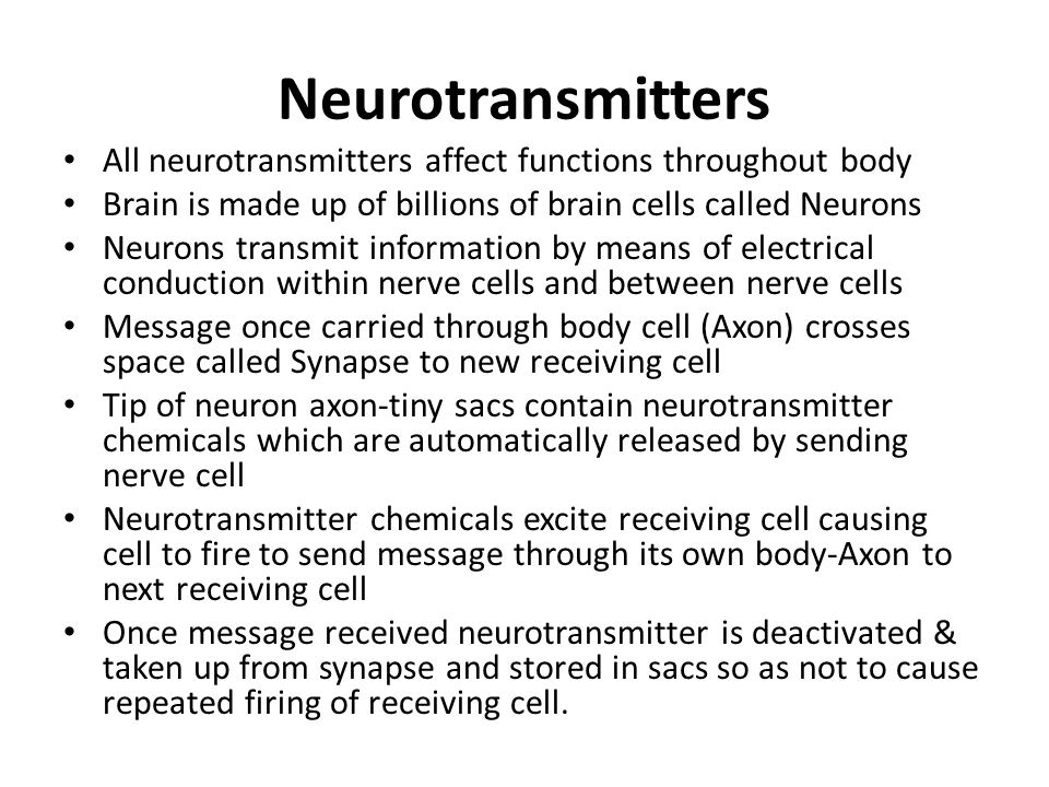 Neurotransmitters All neurotransmitters affect functions throughout body. Brain is made up of billions of brain cells called Neurons.