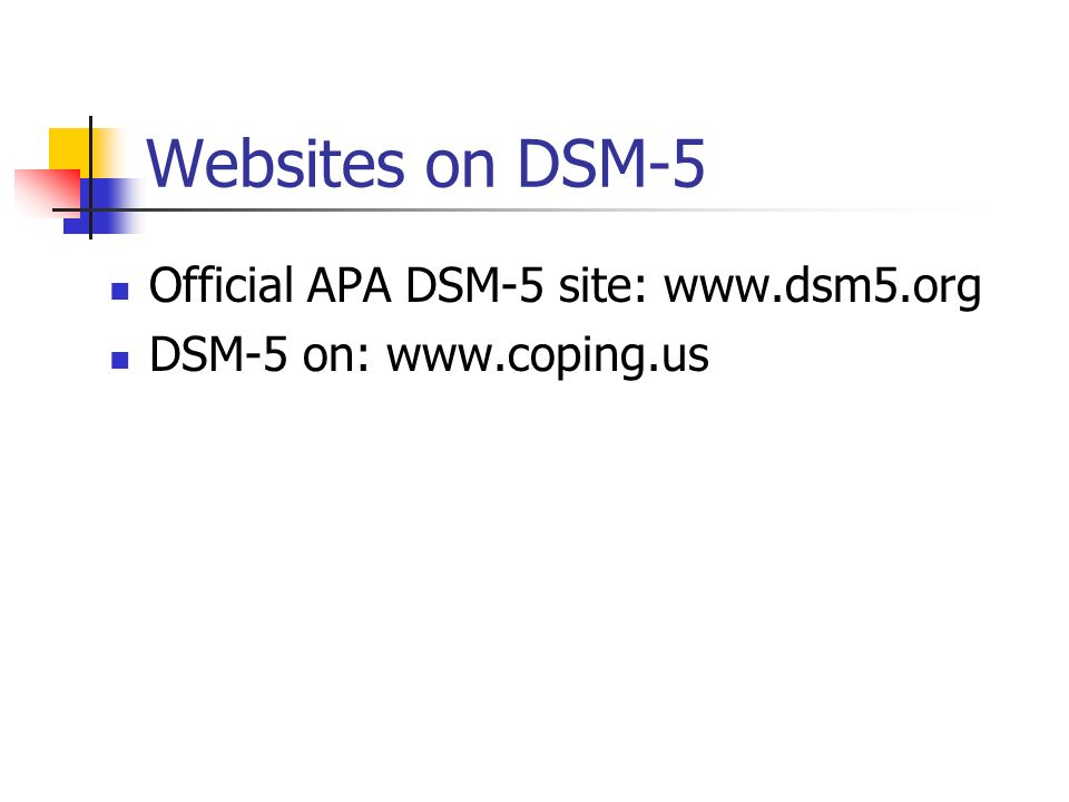 Websites on DSM-5 Official APA DSM-5 site: www.dsm5.org