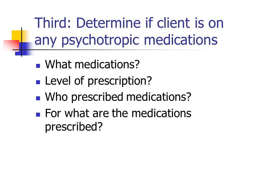 Third: Determine if client is on any psychotropic medications