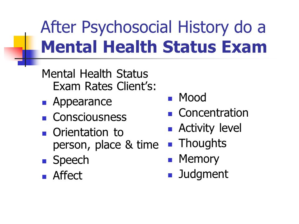 After Psychosocial History do a Mental Health Status Exam