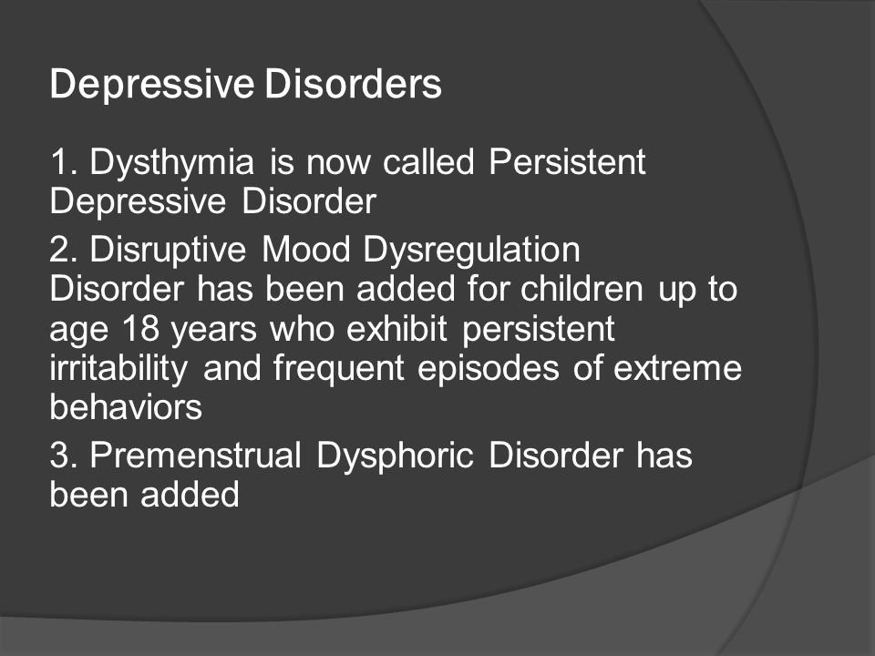 Depressive Disorders 1. Dysthymia is now called Persistent Depressive Disorder