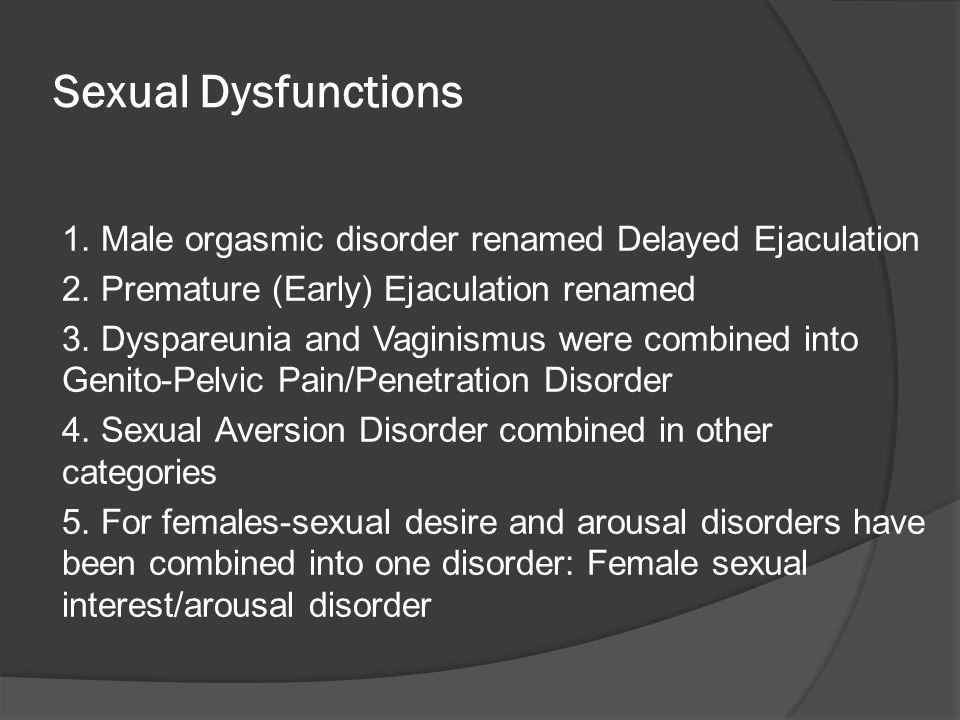 Sexual Dysfunctions 1. Male orgasmic disorder renamed Delayed Ejaculation. 2. Premature (Early) Ejaculation renamed.