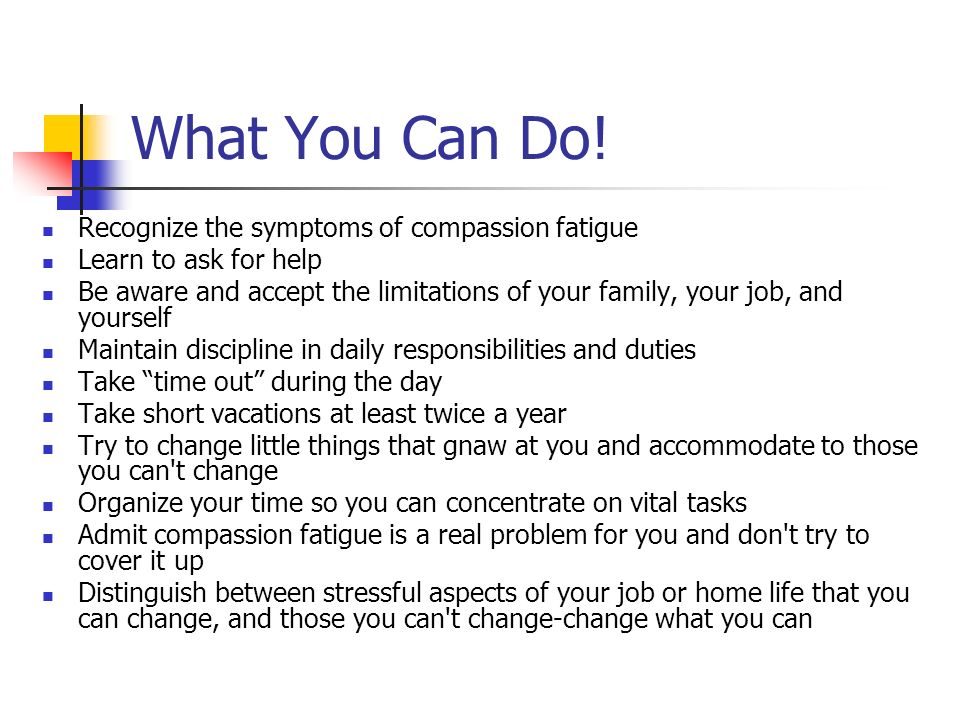 What You Can Do! Recognize the symptoms of compassion fatigue