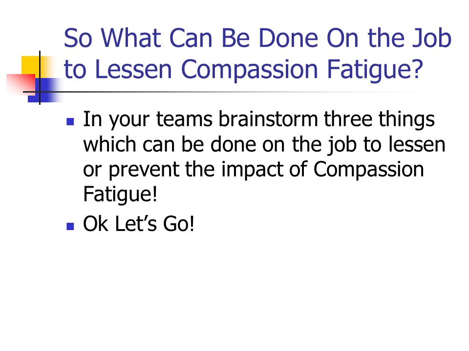 So What Can Be Done On the Job to Lessen Compassion Fatigue