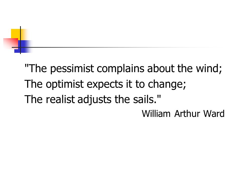 The pessimist complains about the wind;