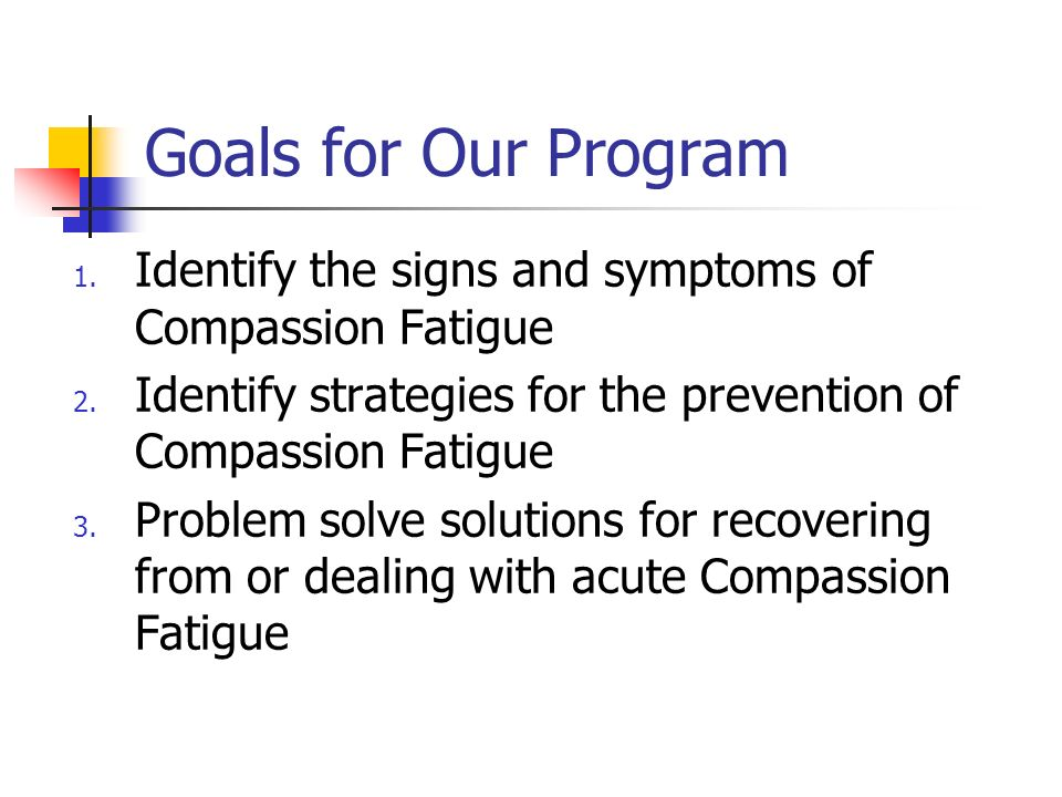 Goals for Our Program Identify the signs and symptoms of Compassion Fatigue. Identify strategies for the prevention of Compassion Fatigue.