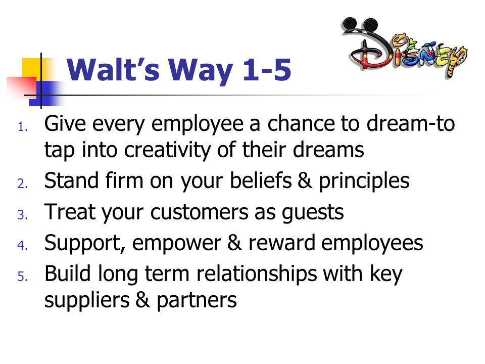 Walt's Way 1-5 Give every employee a chance to dream-to tap into creativity of their dreams. Stand firm on your beliefs & principles.