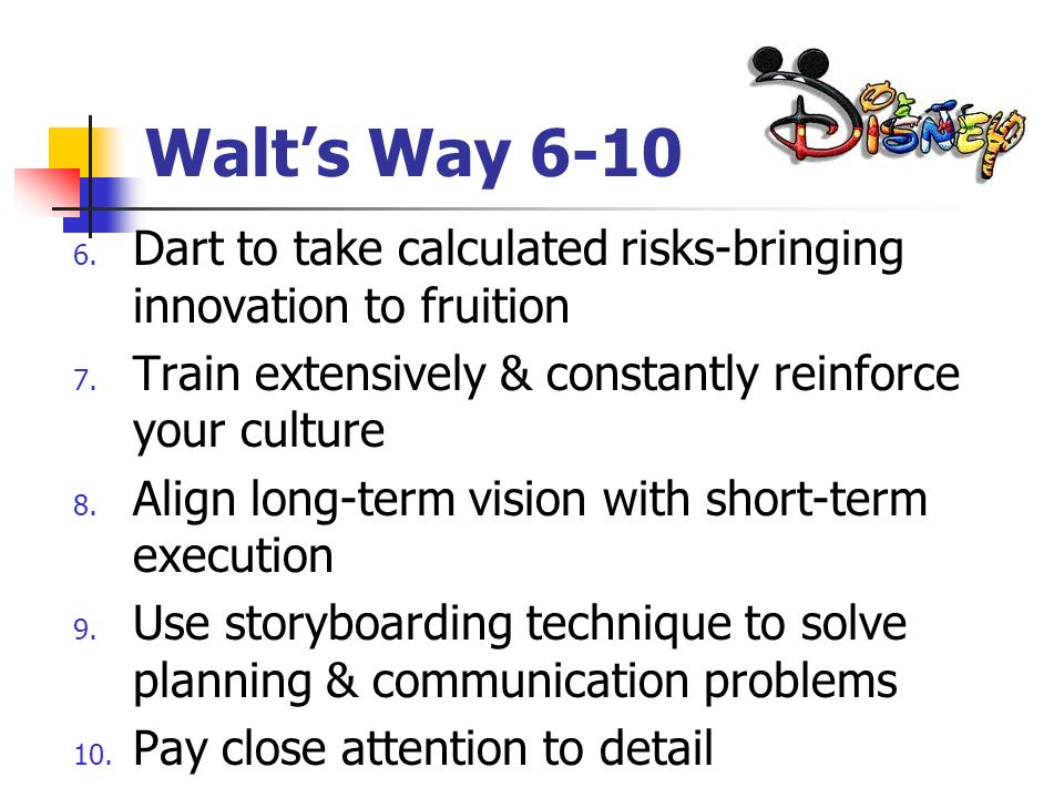 Walt's Way 6-10 Dart to take calculated risks-bringing innovation to fruition. Train extensively & constantly reinforce your culture.